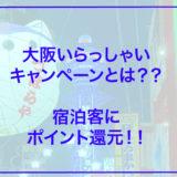 【お得情報】大阪いらっしゃいキャンペーンで2000円~3000円還元!!宿泊お得情報まとめ